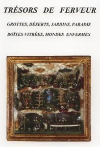 Catalogue Trésors de Ferveur Grottes, Déserts, Jardins, Paradis, Boîtes vitrées, Mondes enfermés édité en 2007